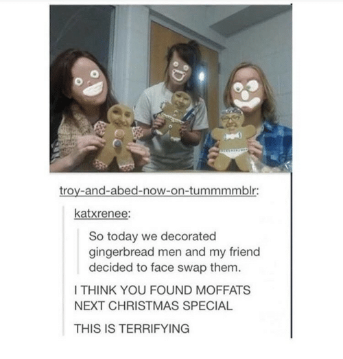 Christmas, Face Swap, and Today: troy-and-abed-now-on-tummmmblr:  katxrenee:  So today we decorated  gingerbread men and my friend  decided to face swap them  I THINK YOU FOUND MOFFATS  NEXT CHRISTMAS SPECIAL  THIS IS TERRIFYING