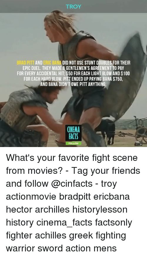 Brad Pitt: TROY  BRAD PITT AND ERIC BANA DID NOT USE STUNT DOUBLES FOR THEIR  EPIC DUEL. THEY MADE A GENTLEMEN'S AGREEMENT TO PAY  FOR EVERY ACCIDENTAL HIT $500 FOREACH LIGHT BLOW AND S100  FOR EACH HARD BLOW. PITTENDED UP PAYING BANA S750,  AND BANA DIDNTOWE PITT ANYTHING.  CINEMA  FACTS What's your favorite fight scene from movies? - Tag your friends and follow @cinfacts - troy actionmovie bradpitt ericbana hector archilles historylesson history cinema_facts factsonly fighter achilles greek fighting warrior sword action mens
