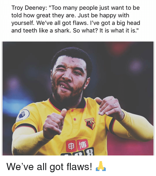 "it is what it is: Troy Deeney: ""Too many people just want to be  told how great they are. Just be happy with  yourself. We've all got flaws. I've got a big head  and teeth like a shark. So what? It is what it is."" We've all got flaws! 🙏"