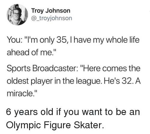 """Life, Sports, and The League: Troy Johnson  @_troyjohnson  You: """"'m only 35, I have my whole life  ahead of me.""""  Sports Broadcaster: """"Here comes the  oldest player in the league. He's 32. A  miracle,"""" 6 years old if you want to be an Olympic Figure Skater."""