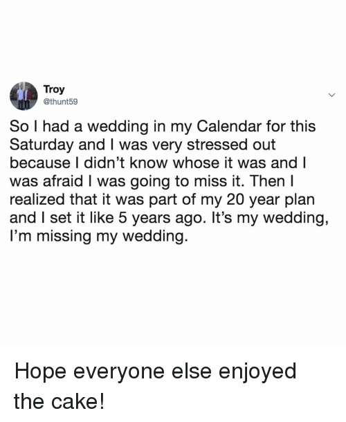 my 20: Troy  @thunt59  So I had a wedding in my Calendar for this  Saturday and I was very stressed out  because I didn't know whose it was and l  was afraid I was going to miss it. Then  realized that it was part of my 20 year plan  and I set it like 5 years ago. It's my wedding,  I'm missing my wedding Hope everyone else enjoyed the cake!