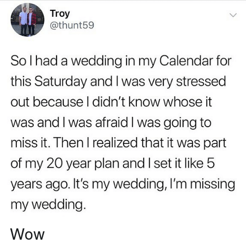 my 20: Troy  @thunt59  So l had a wedding in my Calendar for  this Saturday and I was very stressed  out because I didn't know whose it  was and l was afraid l was going to  miss it. Then I realized that it was part  of my 20 year plan and I set it like 5  years ago. It's my wedding, I'm missing  my wedding. Wow