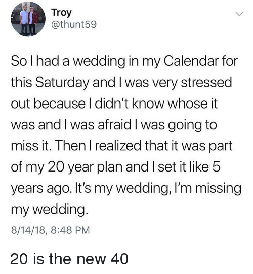 my 20: Troy  @thunt59  So l had a wedding in my Calendar for  this Saturday and I was very stressed  out because I didn't know whose it  was and I was afraid I was going to  miss it. Then I realized that it was part  of my 20 year plan and I set it like 5  years ago. It's my wedding, I'm missing  my wedding  8/14/18, 8:48 PM 20 is the new 40