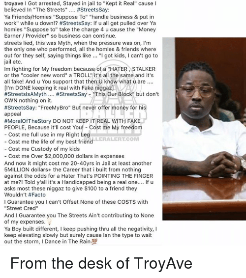 """Keeping It Real: troyave I Got arrested, Stayed in jail to """"Kept it Real"""" cause I  believed In """"The Streets"""" #StreetsSay:  Ya Friends/Homies """"Suppose To"""" """"handle business & put in  work"""" while u down!? #StreetsSay: If u all get pulled over Ya  homies """"Suppose to"""" take the charge 4 u cause the """"Money  Earner Provider"""" so business can continue.  streets lied, this was Myth, when the pressure was on, I'm  the only one who performed, al the homies & friends where  out for they self, saying things like """"I got kids, I can't go to  jail etc  Im fighting for My freedom because of a """"HATER STALKER  or the """"cooler new word"""" a TROLL"""" it's all the same and it's  all fake! And u You support that then U know what u are.  [l'm DONE keeping it real with Fake niggaz]VA  #StreetsisAMyth #StreetsSay-""""This Our Block"""" but don't  OWN nothing on it.  #StreetsSay: """"FreeMyBro"""" But never offer money for his  appeal  #MoralOfTheStory DO NOT KEEP IT REAL WITH FAKE  PEOPLE, Because it'll cost You! Cost me My freedom  Cost me full use in my Right Leg  LERALERTCOM  Cost me the life of my best friend  Cost me Custody of my kids  - Cost me Over $2,000,000 dollars in expenses  And now it might cost me 20-40yrs in Jail at least another  5MILLION dollars+ the Career that i built from nothing  against the odds for a Hater That's POINTING THE FINGER  at me?! Told y'all it's a Handicapped being a real one.... If u  asks most these niggaz to give $100 to a friend they  Wouldn't #Facto  I Guarantee you I can't Offset None of these COSTS with  """"Street Cred""""  And I Guarantee you The Streets Ain't contributing to None  of my expenses.  Ya Boy built different, I keep pushing thru all the negativity, I  keep elevating slowly but surely cause lan the type to wait  out the storm, I Dance in The Rain From the desk of TroyAve"""