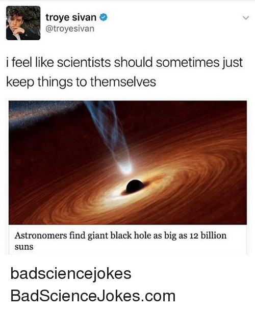 troye sivan: troye Sivan  atroyesivan  i feel like scientists should sometimes just  keep things to themselves  Astronomers find giant black hole as big as 12 billion  SunS badsciencejokes BadScienceJokes.com