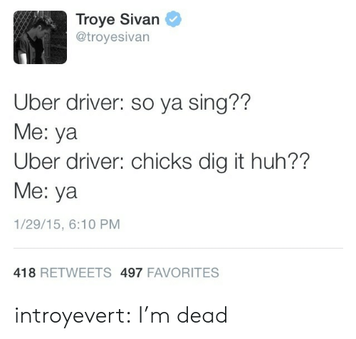 troyesivan: Troye Sivan  @troyesivan  Uber driver: so ya sing??  Me: ya  Uber driver: chicks dig it huh??  Me: ya  1/29/15, 6:10 PM  418 RETWEETS 497 FAVORITES introyevert: I'm dead