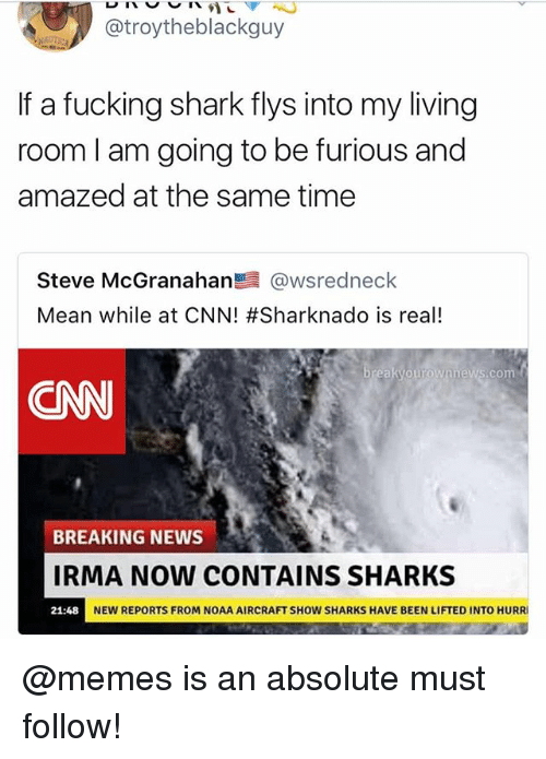 Sharked: @troytheblackguy  If a fucking shark flys into my living  room I am going to be furious and  amazed at the same time  Steve McGranahan鬯晨@wsredneck  Mean while at CNN! #Sharknado is real!  akyourownnews com  CNN  BREAKING NEWS  IRMA NOW coNTAINS SHARKS  21:48 NEW REPORTS FROM NOAA AIRCRAFT SHO  NEW REPORTS FROM NOAA AIRCRAFT SHOW SHARKS HAVE BEEN LIFTED INTO HURR @memes is an absolute must follow!