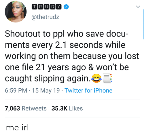 Iphone, Twitter, and Lost: TRU DY  @thetrudz  Shoutout to ppl who save docu-  ments every 2.1 seconds while  working on them because you lost  one file 21 years ago & won't be  caught slipping again.  6:59 PM 15 May 19 Twitter for iPhone  7,063 Retweets 35.3K Likes me irl