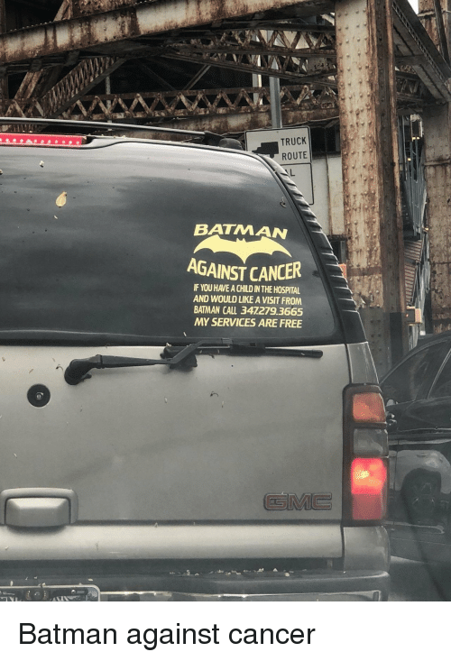 Batman, Cancer, and Free: TRUCK  ROUTE  BATMAN  AGAINST CANCER  IF YOU HAVE A CHILD IN THE HOSPITAL  AND WOULD LIKE A VISIT FROM  BATMAN CALL 347279.3665  MY SERVICES ARE FREE Batman against cancer