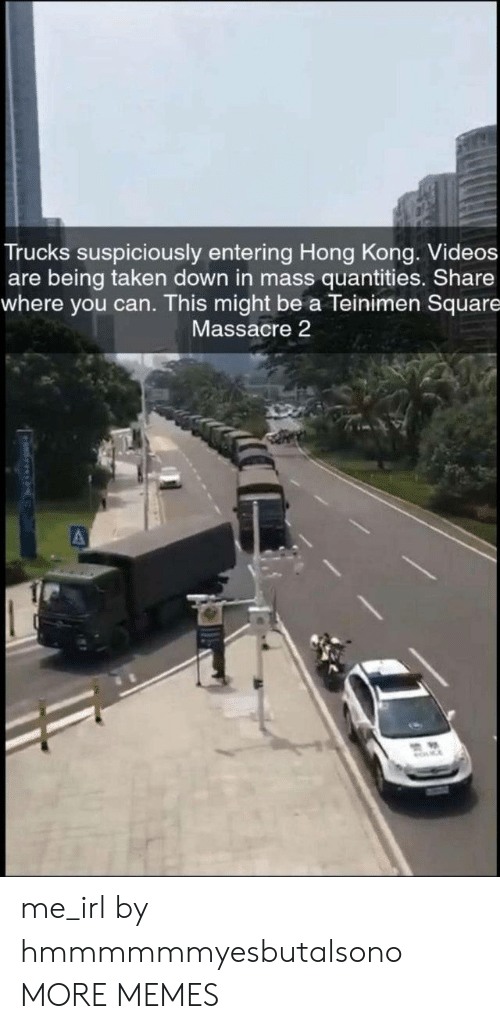 Trucks: Trucks suspiciously entering Hong Kong. Videos  are being taken down in mass quantities. Share  where you can. This might be a Teinimen Square  Massacre 2 me_irl by hmmmmmmyesbutalsono MORE MEMES