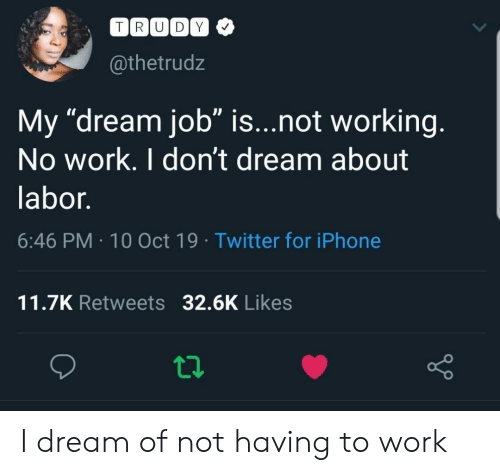 """labor: TRUDY  @thetrudz  My """"dream job"""" is...not working.  No work. I don't dream about  labor.  6:46 PM 10 Oct 19 Twitter for iPhone  11.7K Retweets 32.6K Likes I dream of not having to work"""