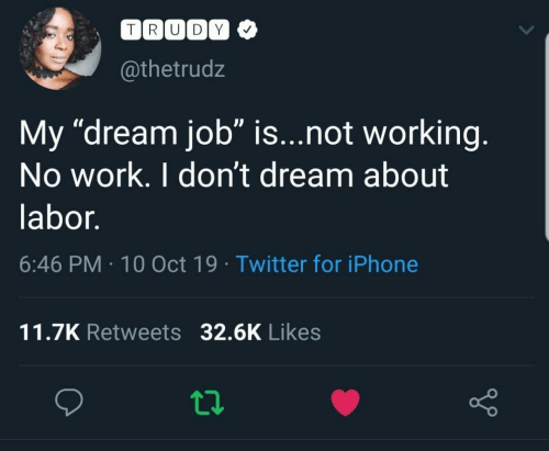 """labor: TRUDY  @thetrudz  My """"dream job"""" is...not working.  No work. I don't dream about  labor.  6:46 PM 10 Oct 19 Twitter for iPhone  11.7K Retweets 32.6K Likes"""