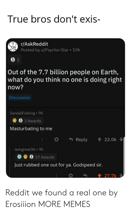 Dank, Memes, and Reddit: True bros don't exis-  r/AskReddit  Posted by u/Psycho-Star 10h  S 1  Out of the 7.7 billion people on Earth,  what do you think no one is doing right  now?  Discussion  SandalFishing 9h  S3 Awards  Masturbating to me  Reply  22.0k  iamgreat36 9h  S 17 Awards  Just rubbed one out for ya. Godspeed sir.  27.7k Reddit we found a real one by Erosiiion MORE MEMES