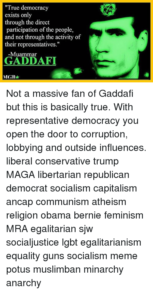 "Feminism, Guns, and Lgbt: ""True democracy  exists only  through the direct  participation of the people,  and not through the activity of  their representatives.""  Muammar  GADDAFI  MGR Not a massive fan of Gaddafi but this is basically true. With representative democracy you open the door to corruption, lobbying and outside influences. liberal conservative trump MAGA libertarian republican democrat socialism capitalism ancap communism atheism religion obama bernie feminism MRA egalitarian sjw socialjustice lgbt egalitarianism equality guns socialism meme potus muslimban minarchy anarchy"