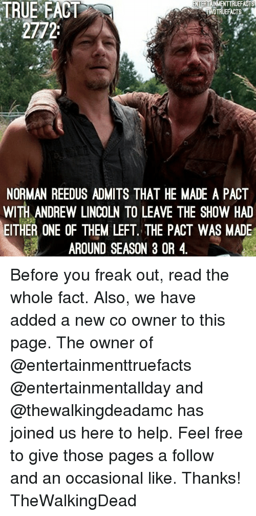 Memes, True, and Free: TRUE  EACT  TRUEFACTS  2772  NORMAN REEDUS ADMITS THAT HE MADE A PACT  WITH ANDREW LINCOLN TO LEAVE THE SHOW HAD  EITHER ONE OF THEM LEFT. THE PACT WAS MADE  AROUND SEASON 3 OR 4 Before you freak out, read the whole fact. Also, we have added a new co owner to this page. The owner of @entertainmenttruefacts @entertainmentallday and @thewalkingdeadamc has joined us here to help. Feel free to give those pages a follow and an occasional like. Thanks! TheWalkingDead