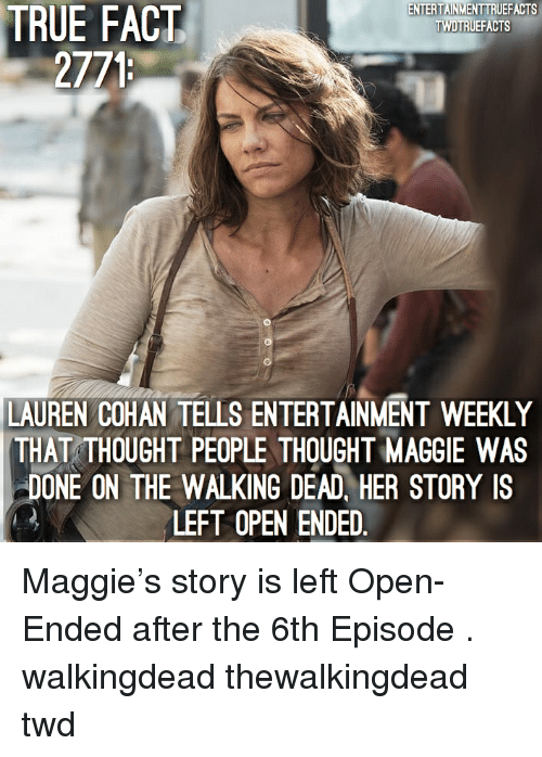 Lauren Cohan, Memes, and The Walking Dead: TRUE  ENTERTAINMENTTRUEFACTS  TWDTRUEFACTS  FACT  2771  LAUREN COHAN TELLS ENTERTAINMENT WEEKLY  THAT THOUGHT PEOPLE THOUGHT MAGGIE WAS  DONE ON THE WALKING DEAD, HER STORY IS  LEFT OPEN ENDED Maggie's story is left Open-Ended after the 6th Episode . walkingdead thewalkingdead twd