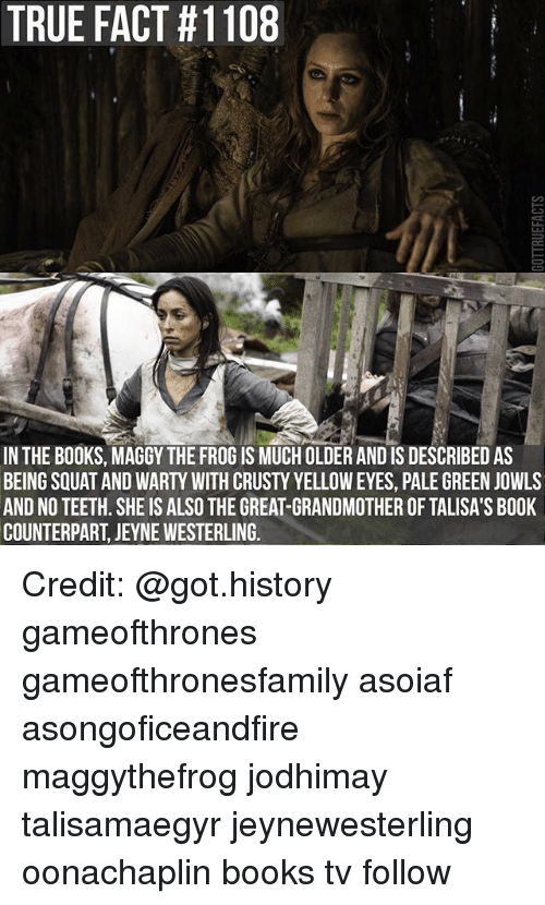 Books, Memes, and True: TRUE FACT #1108  IN THE BOOKS, MAGGY THE FROG IS MUCH OLDER AND IS DESCRIBED AS  BEING SQUAT AND WARTY WITH CRUSTY YELLOW EYES, PALE GREEN JOWLS  AND NO TEETH. SHE IS ALSO THE GREAT-GRANDMOTHER OF TALISA'S BOOK  COUNTERPART, JEYNE WESTERLING. Credit: @got.history gameofthrones gameofthronesfamily asoiaf asongoficeandfire maggythefrog jodhimay talisamaegyr jeynewesterling oonachaplin books tv follow