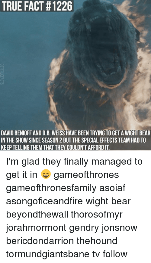 specialization: TRUE FACT #1226  DAVID BENIOFF AND D.B. WEISS HAVE BEEN TRYING TO GET A WIGHT BEAR  IN THE SHOW SINCE SEASON 2 BUT THE SPECIAL EFFECTS TEAM HAD TO  KEEP TELLING THEM THAT THEY COULDN'T AFFORD IT I'm glad they finally managed to get it in 😄 gameofthrones gameofthronesfamily asoiaf asongoficeandfire wight bear beyondthewall thorosofmyr jorahmormont gendry jonsnow bericdondarrion thehound tormundgiantsbane tv follow