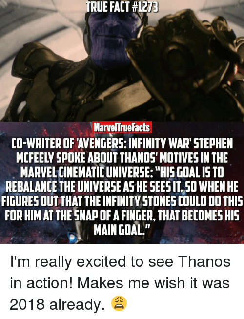 """Excition: TRUE FACT #1273  Marvel True Facts  CO-WRITER OF AVENGERS: INFINITY WAR"""" STEPHEN  MARVEL CINEMATIC UNIVERSE: """"HIS GOALISTO  REBALANCE THE UNIVERSE ASHE SEESITSO WHEN HE  FIGURESOUT THATTHE INFINITY STONES COULD DO THIS  FORHIMAT THE SNAPOFAFINGER, THAT BECOMESHIS  MAIN GOAL."""" I'm really excited to see Thanos in action! Makes me wish it was 2018 already. 😩"""