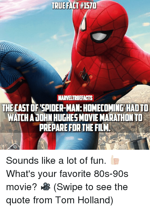 spider-man-homecoming: TRUE FACT #1570  MARVELTRUEFACTS  THE CAST OF SPIDER-MAN: HOMECOMING HAD TO  WATCH AJOHN HUGHESMOVIE MARATHON TO  PREPARE FOR THE FILM Sounds like a lot of fun. 👍🏻 What's your favorite 80s-90s movie? 🎥 (Swipe to see the quote from Tom Holland)