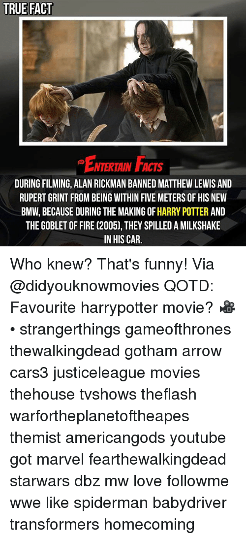 Alan Rickman: TRUE FACT  ENTERTAIN FACTS  DURING FILMING, ALAN RICKMAN BANNED MATTHEW LEWIS AND  RUPERT GRINT FROM BEING WITHIN FIVE METERS OF HIS NEW  BMW, BECAUSE DURING THE MAKING OF HARRY POTTER AND  THE GOBLET OF FIRE (2005), THEY SPILLED A MILKSHAKE  IN HIS CAR. Who knew? That's funny! Via @didyouknowmovies QOTD: Favourite harrypotter movie? 🎥 • strangerthings gameofthrones thewalkingdead gotham arrow cars3 justiceleague movies thehouse tvshows theflash warfortheplanetoftheapes themist americangods youtube got marvel fearthewalkingdead starwars dbz mw love followme wwe like spiderman babydriver transformers homecoming