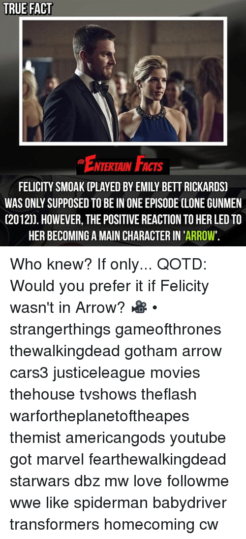 Bett: TRUE FACT  NTERTAIN FACTS  FELICITY SMOAK (PLAYED BY EMILY BETT RICKARDS)  WAS ONLY SUPPOSED TO BE IN ONE EPISODE CLONE GUNMEN  (2012)). HOWEVER, THE POSITIVE REACTION TO HER LED TO  HER BECOMING A MAIN CHARACTER IN 'ARROW'. Who knew? If only... QOTD: Would you prefer it if Felicity wasn't in Arrow? 🎥 • strangerthings gameofthrones thewalkingdead gotham arrow cars3 justiceleague movies thehouse tvshows theflash warfortheplanetoftheapes themist americangods youtube got marvel fearthewalkingdead starwars dbz mw love followme wwe like spiderman babydriver transformers homecoming cw