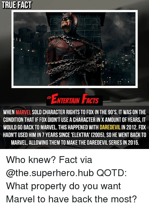 elektra: TRUE FACT  NTERTAIN FCTs  WHEN  MARVEL  SOLD CHARACTER RIGHTS TO FOXIN THE 90'S, IT WAS ON THE  CONDITION THATIF FOX DIDNT USE ACHARACTERIN X AMOUNT OF YEARS, IT  WOULD GO BACK TO MARVEL. THIS HAPPENED WITH DAREDEVILIN 2012. FOX  HADN'T USED HIM IN 7 YEARS SINCE 'ELEKTRA' C2005), SO HE WENT BACK TO  MARVEL, ALLOWING THEM TO MAKE THE DAREDEVIL SERIES IN 2015. Who knew? Fact via @the.superhero.hub QOTD: What property do you want Marvel to have back the most?