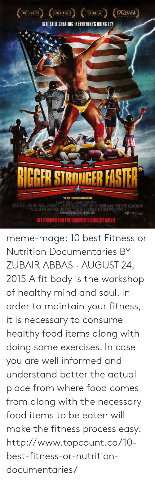 Cheating, Food, and Meme: TRUE/FALSE  SUNDANCE  TRIBECA  FULL FRAME  IS IT STILL CHEATING IF EVERYONES DOING IT?  BIGBER STRONGFR FISTER  WWW.SIGEERSTRONGERRASTERMONIEO  GET PUMPED FOR THE SUMMER'S BIGGEST MOVIE meme-mage:    10 best Fitness or Nutrition Documentaries BY ZUBAIR ABBAS · AUGUST 24, 2015 A fit body is the workshop of healthy mind and soul. In order to maintain your fitness, it is necessary to consume healthy food items along with doing some exercises. In case you are well informed and understand better the actual place from where food comes from along with the necessary food items to be eaten will make the fitness process easy. http://www.topcount.co/10-best-fitness-or-nutrition-documentaries/