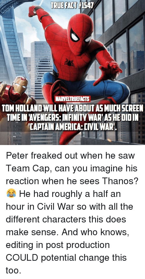 Captain America: Civil War: TRUE FAT1547  MARVELTRUEFACTS  TOM HOLLAND WILL HAVE ABOUT AS MUCHSCREEN  TIME IN 'AVENGERS: INFINITY WAR'AS HE DIDIN  CAPTAIN AMERICA:CIVIL WAR Peter freaked out when he saw Team Cap, can you imagine his reaction when he sees Thanos? 😂 He had roughly a half an hour in Civil War so with all the different characters this does make sense. And who knows, editing in post production COULD potential change this too.