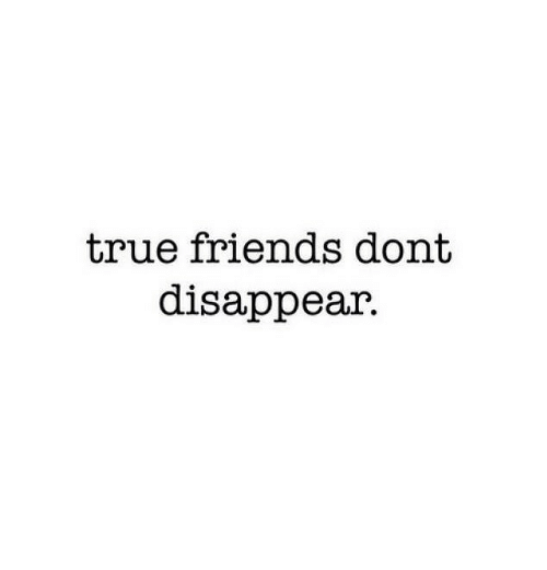 Friends, True, and True Friends: true friends dont  disappear.