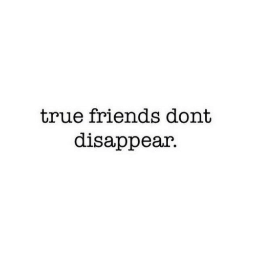 Disappear: true friends dont  disappear.