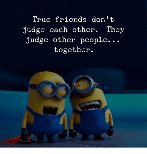 Dont Judge: True friends don't  judge each other. They  judge other people...  together.