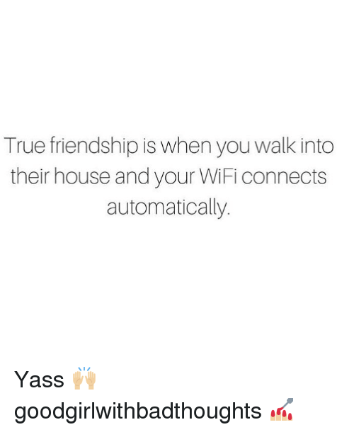 yass: True friendship is when you walk into  their house and your WiFi connects  automatically. Yass 🙌🏼 goodgirlwithbadthoughts 💅🏼