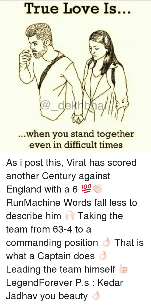 you beauty: True Love Is...  de Hbln  when you stand together  even in difficult times As i post this, Virat has scored another Century against England with a 6 💯👏🏻 RunMachine Words fall less to describe him 🙌🏻 Taking the team from 63-4 to a commanding position 👌🏻 That is what a Captain does 👌🏻 Leading the team himself 👍🏻 LegendForever P.s : Kedar Jadhav you beauty 👌🏻