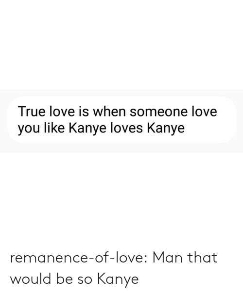 Kanye, Love, and Target: True love is when someone love  you like Kanye loves Kanye remanence-of-love:  Man that would be so Kanye