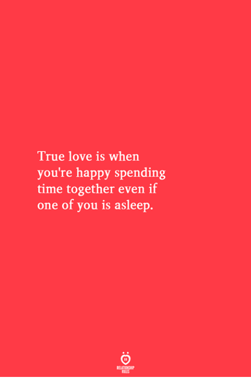 Love, True, and Happy: True love is when  you're happy spending  time together even if  one of you is asleep.