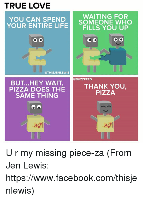 Lewy: TRUE LOVE  WAITING FOR  YOU CAN SPEND  YOUR ENTIRE SOMEONE WHO  LIFE  FILLS YOU UP  O O  O O  @THIS JENLEWIS  @BUZZ FEED  BUT ...HEY WAIT,  THANK YOU,  PIZZA DOES THE  PIZZA  SAME THING U r my missing piece-za (From Jen Lewis: https://www.facebook.com/thisjenlewis)