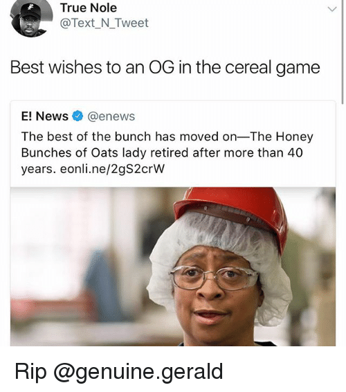 ogs: True Nole  Text_N Tweet  Best wishes to an OG in the cereal game  E! Newsネ@enews  The best of the bunch has moved on-The Honey  Bunches of Oats lady retired after more than 40  years. eonli.ne/2gS2crW Rip @genuine.gerald