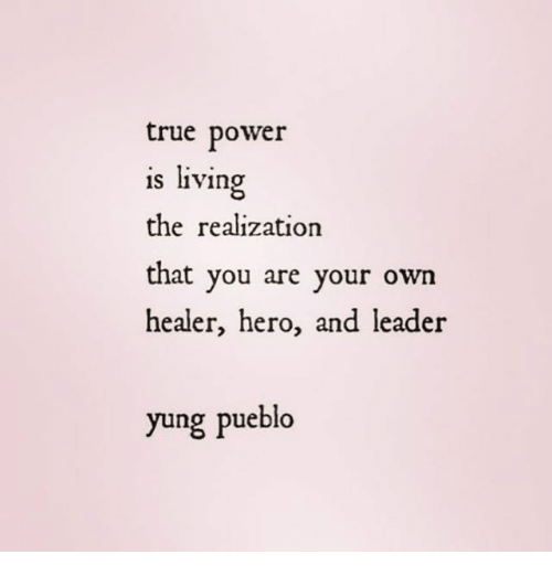 Yung: true power  is living  the realization  that you are your own  healer, hero, and leader  yung pueblo