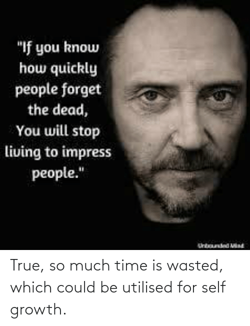 much: True, so much time is wasted, which could be utilised for self growth.