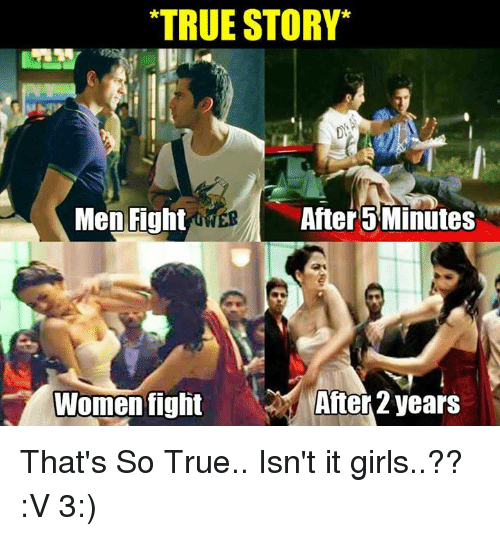 That So True: TRUE STORY  Men Fight  GME  After 5 Minutes  After years  Women fight That's So True.. Isn't it girls..??  :V  3:)