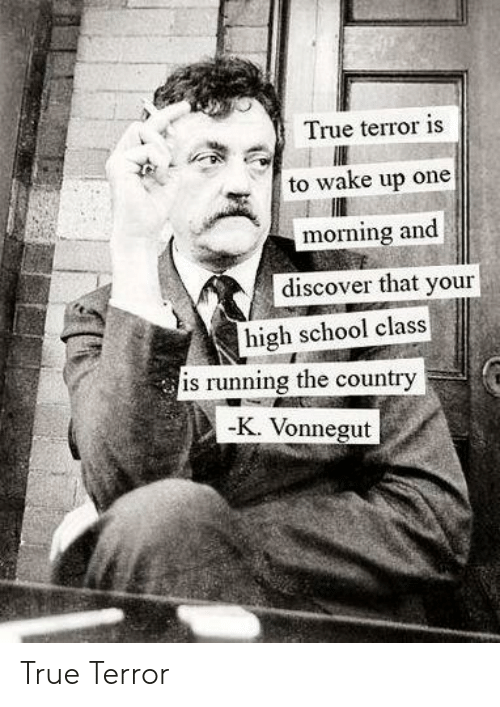 terror: True terror is  to wake up one  morning and  discover that your  high school class  is running the country  -K. Vonnegut True Terror