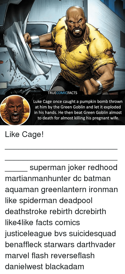 luke cage: TRUECOMICFACTS  Luke Cage once caught a pumpkin bomb thrown  at him by the Green Goblin and let it exploded  in his hands. He then beat Green Goblin almost  to death for almost killing his pregnant wife. Like Cage! ⠀_______________________________________________________ superman joker redhood martianmanhunter dc batman aquaman greenlantern ironman like spiderman deadpool deathstroke rebirth dcrebirth like4like facts comics justiceleague bvs suicidesquad benaffleck starwars darthvader marvel flash reverseflash danielwest blackadam