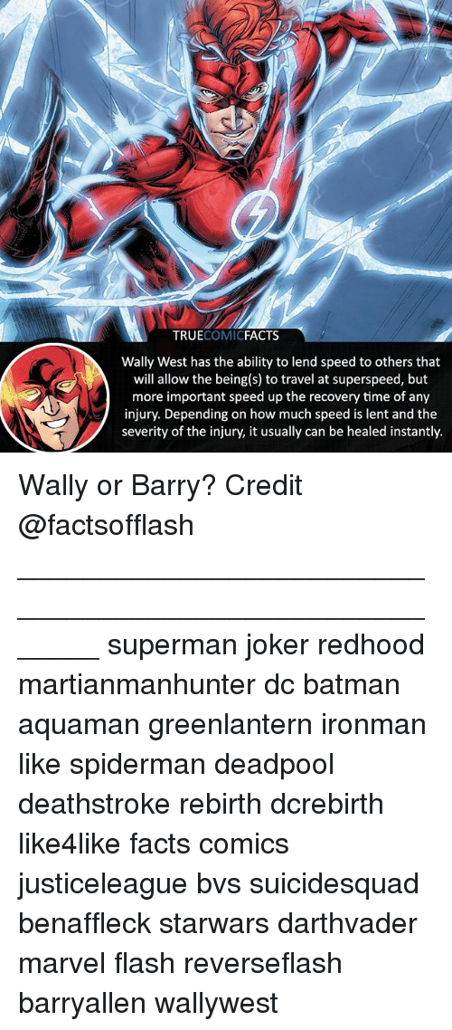 lent: TRUECOMICFACTS  Wally West has the ability to lend speed to others that  will allow the being(s) to travel at superspeed, but  more important speed up the recovery time of any  injury. Depending on how much speed is lent and the  severity of the injury, it usually can be healed instantly. Wally or Barry? Credit @factsofflash ⠀_______________________________________________________ superman joker redhood martianmanhunter dc batman aquaman greenlantern ironman like spiderman deadpool deathstroke rebirth dcrebirth like4like facts comics justiceleague bvs suicidesquad benaffleck starwars darthvader marvel flash reverseflash barryallen wallywest