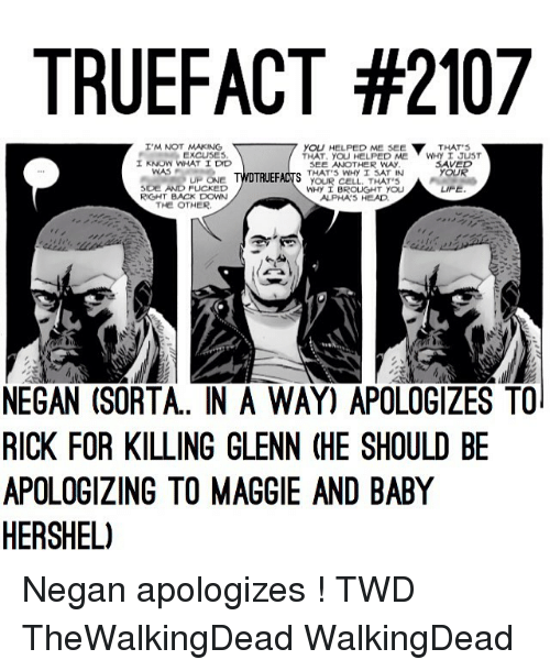 Life, Memes, and Baby: TRUEFACT #2107  YOU HELPED ME see  I'M NOT MAKING  THAT'S  EXCUSES  THAT. YOU HELPED ME  WHY I JUST  1 KNOW WHAT I DMD  SAVED  SEE ANOTHER WAy  WAS  YOUR  THAT S WHY I SAT IN  DTRUEFACTS  UP ONE  YOUR CELL, HATS  SIDE AND FUCKED  LIFE  WHy I BROUGHT YOU  RIGHT BACK DOWN  ALPHA 5 HEADO.  THE OTHER  NEGAN (SORTA. IN A WAY) APOLOGIZES TO  RICK FOR KILLING GLENN (HE SHOULD BE  APOLOGIZING TO MAGGIE AND BABY  HERSHEL) Negan apologizes ! TWD TheWalkingDead WalkingDead