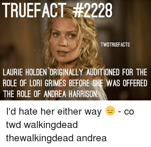 Laurie: TRUEFACT #2228  TWDTRUEFACTS  LAURIE HOLDEN ORIGINALLY AUDITIONED FOR THE  ROLE OF LORI GRIMES BEFORE SHE WAS OFFERED  THE ROLE OF ANDREA HARRISON I'd hate her either way 😑 - co twd walkingdead thewalkingdead andrea