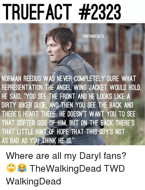 normans: TRUEFACT #2323  TWDTRUEFACTS  NORMAN REEDUS WAS NEVER COMPLETELY SURE WHAT  REPRESENTATION THE ANGEL WING JACKET WOULD HOLD  HE SAID, YOU SEE THE FRONT AND HE LOOKS LIKE A  DIRTY BIKER DUDE, AND THEN YOU SEE THE BACK AND  THERE'S HEART THERE. HE DOESNT WANT YOU TO SEE  THAT SOFTER SIDE OF HIM BUT ON THE BACK THERE S  THAT LITTLE HINTOF HOPE THAT THIS GUY'S NOT  AS BAD AS YOU THINK HE IS. Where are all my Daryl fans? 🙄😂 TheWalkingDead TWD WalkingDead