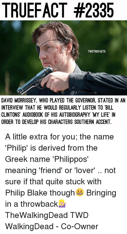 develope: TRUEFACT #2335  TWDTRUEFACTS  DAVID MORRISSEY, WHO PLAYED THE GOVERNOR, STATED IN AN  INTERVIEW THAT HE WOULD REGULARLY LISTEN TO BILL  CLINTONS AUDIOBOOK OF HIS AUTOBIOGRAPHY MY LIFE IN  ORDER TO DEVELOP HIS CHARACTERS SOUTHERN ACCENT. A little extra for you; the name 'Philip' is derived from the Greek name 'Philippos' meaning 'friend' or 'lover' .. not sure if that quite stuck with Philip Blake though😬 Bringing in a throwback💁🏼 TheWalkingDead TWD WalkingDead - Co-Owner
