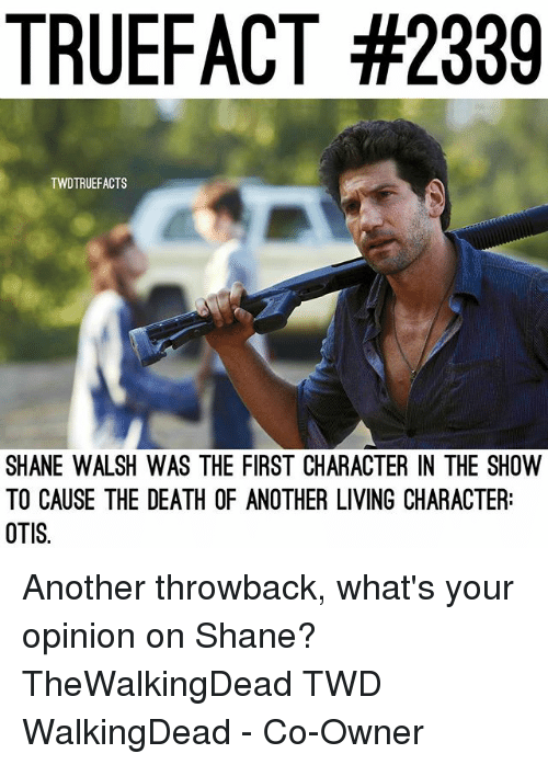 Opinionated: TRUEFACT #2339  TWDTRUEFACTS  SHANE WALSH WAS THE FIRST CHARACTER IN THE SHOW  TO CAUSE THE DEATH OF ANOTHER LIVING CHARACTER:  OTIS. Another throwback, what's your opinion on Shane? TheWalkingDead TWD WalkingDead - Co-Owner