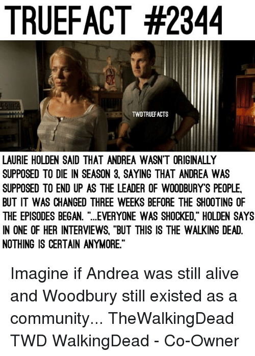 "Laurie: TRUEFACT #2344  TWDTRUEFACTS  LAURIE HOLDEN SAID THAT ANDREA WASN'T ORIGINALLY  SUPPOSED TO DIE IN SEASON 3, SAYING THAT ANDREA WAS  SUPPOSED TO END UP AS THE LEADER OF WOODBURY'S PEOPLE  BUT IT WAS CHANGED THREE WEEKS BEFORE THE SHOOTING OF  THE EPISODES BEGAN. ""...EVERYONE WAS SHOCKED."" HOLDEN SAYS  IN ONE OF HER INTERVIEWS, ""BUT THIS IS THE WALKING DEAD.  NOTHING IS CERTAIN ANYMORE."" Imagine if Andrea was still alive and Woodbury still existed as a community... TheWalkingDead TWD WalkingDead - Co-Owner"